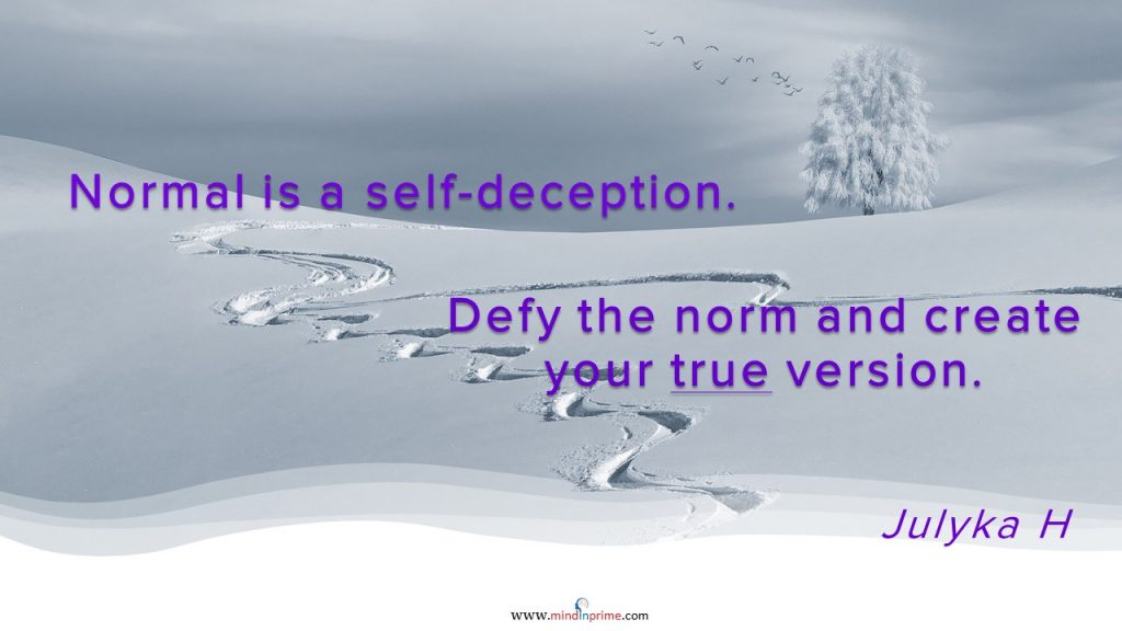 Normal is a self-deception. Defy the norm and create your true version.