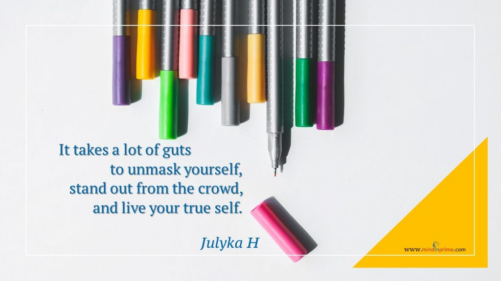 It takes a lot of guts to unmask yourself, stand out from the crowd, and live your true self.