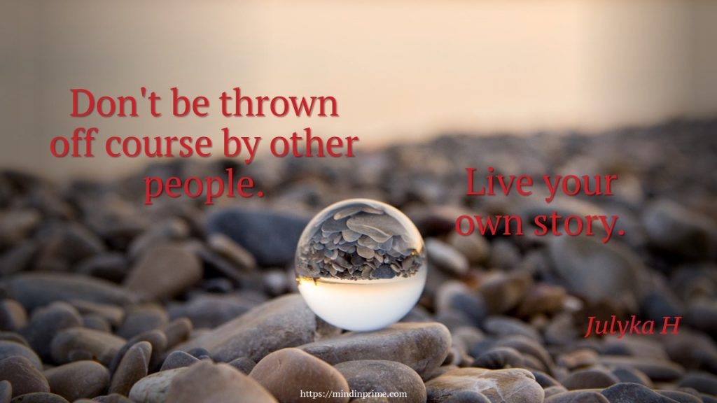 Don't be thrown off course by other people. Live your own story.