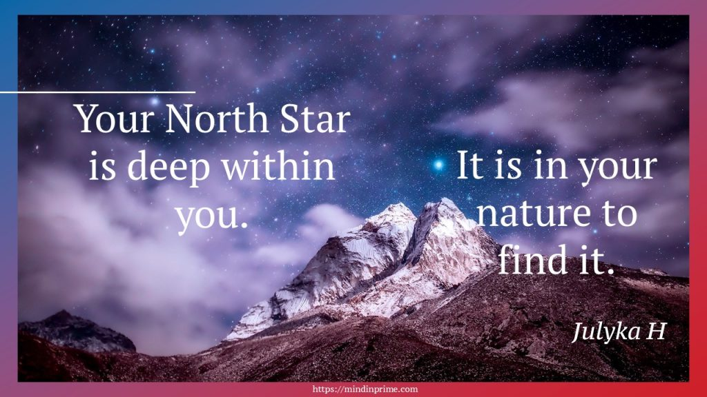 Your North Star is deep within you. It is in your nature to find it.