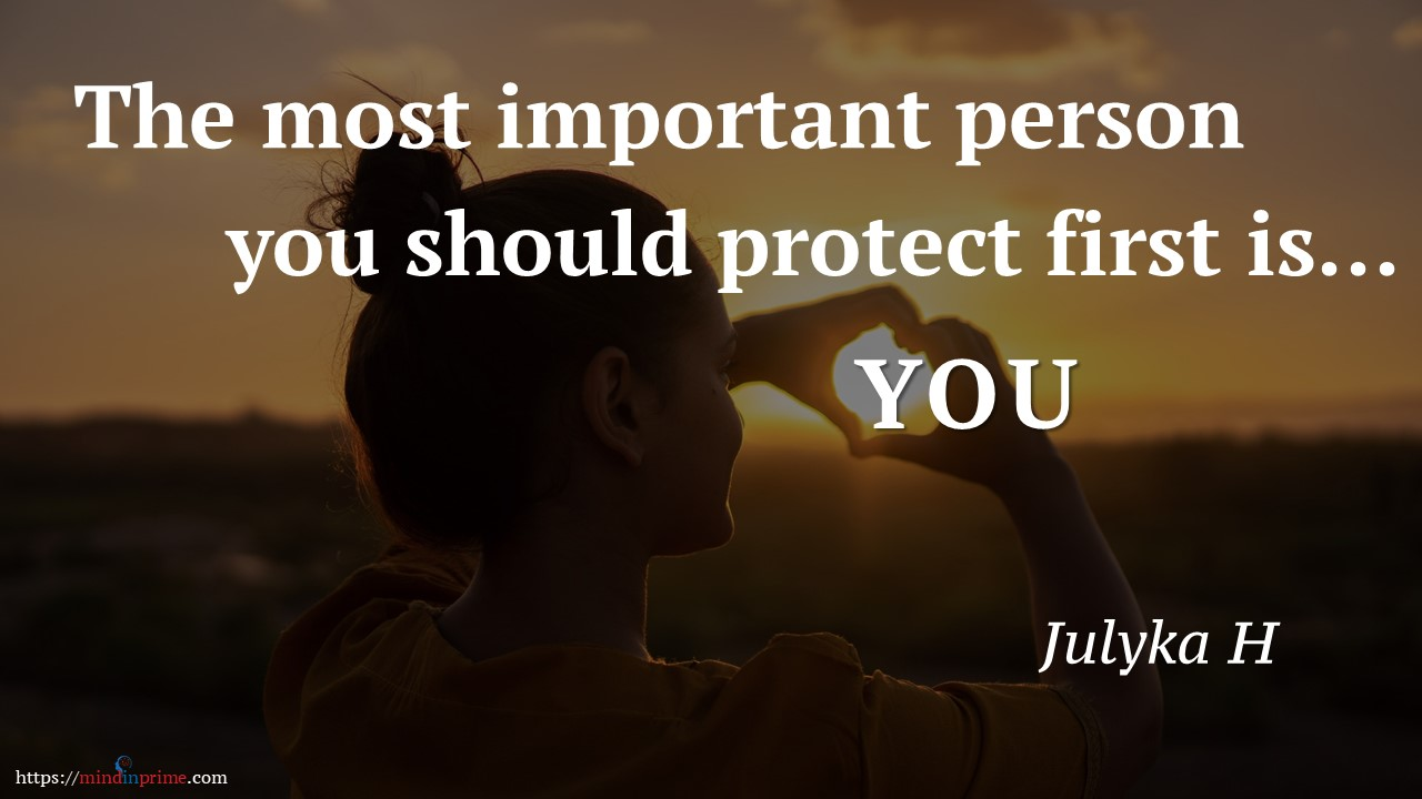 The most important person you should protect first is.. YOU by Julyka Hameed