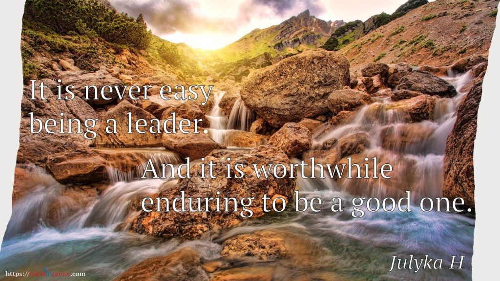 It is never easy being a leader. And it is worthwhile enduring to be a good one.